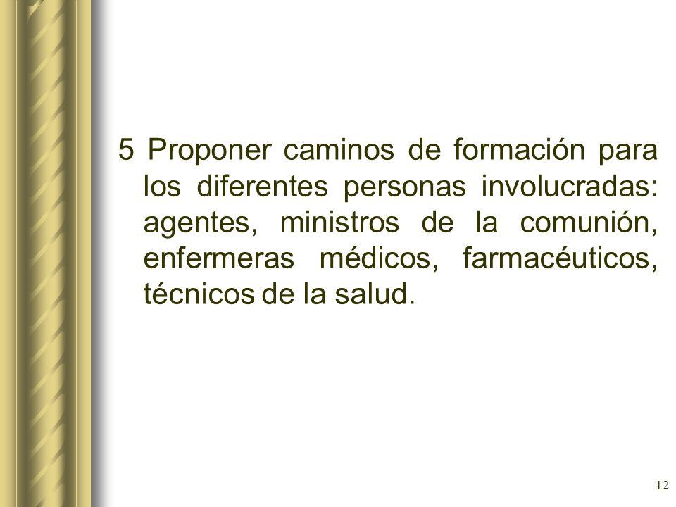 5 Proponer caminos de formación para los diferentes personas involucradas: agentes, ministros de la comunión, enfermeras médicos, farmacéuticos, técnicos de la salud.