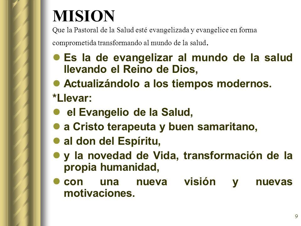 MISION Que la Pastoral de la Salud esté evangelizada y evangelice en forma comprometida transformando al mundo de la salud.