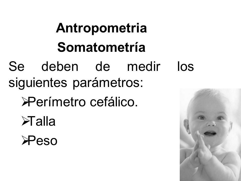 Antropometria Somatometría. Se deben de medir los siguientes parámetros: Perímetro cefálico. Talla.