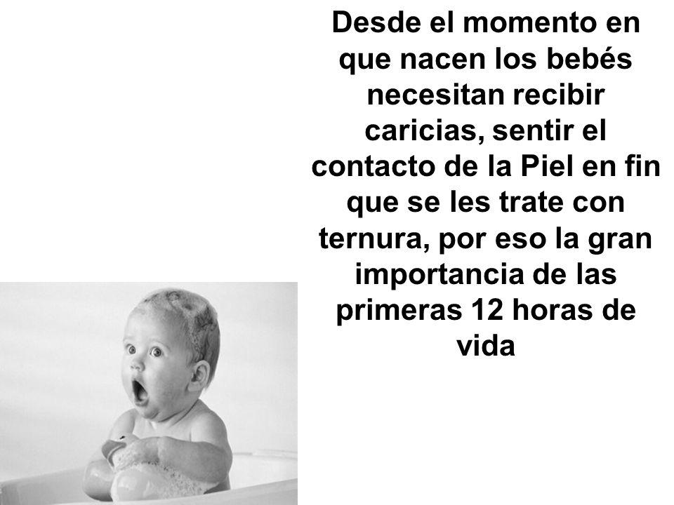 Desde el momento en que nacen los bebés necesitan recibir caricias, sentir el contacto de la Piel en fin que se les trate con ternura, por eso la gran importancia de las primeras 12 horas de vida