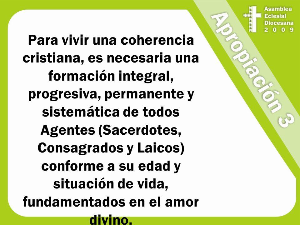 Para vivir una coherencia cristiana, es necesaria una formación integral, progresiva, permanente y sistemática de todos Agentes (Sacerdotes, Consagrados y Laicos) conforme a su edad y situación de vida, fundamentados en el amor divino.