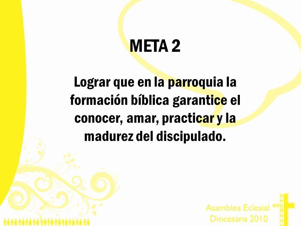 META 2 Lograr que en la parroquia la formación bíblica garantice el conocer, amar, practicar y la madurez del discipulado.