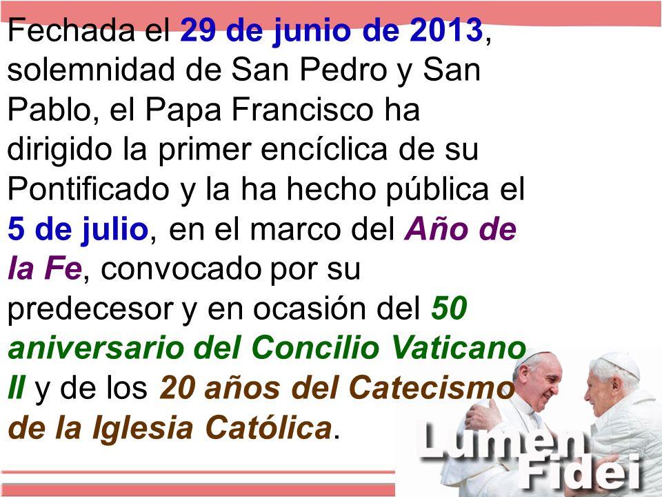 Fechada el 29 de junio de 2013, solemnidad de San Pedro y San Pablo, el Papa Francisco ha dirigido la primer encíclica de su Pontificado y la ha hecho pública el 5 de julio, en el marco del Año de la Fe, convocado por su predecesor y en ocasión del 50 aniversario del Concilio Vaticano II y de los 20 años del Catecismo de la Iglesia Católica.