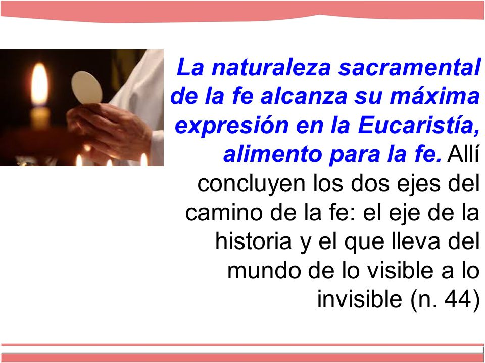 La naturaleza sacramental de la fe alcanza su máxima expresión en la Eucaristía, alimento para la fe.
