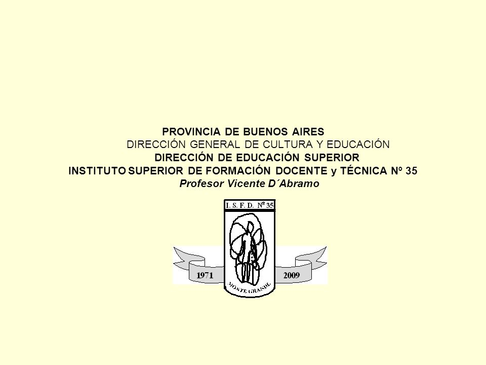 PROVINCIA DE BUENOS AIRES DIRECCIÓN GENERAL DE CULTURA Y EDUCACIÓN DIRECCIÓN DE EDUCACIÓN SUPERIOR INSTITUTO SUPERIOR DE FORMACIÓN DOCENTE y TÉCNICA Nº 35 Profesor Vicente D´Abramo