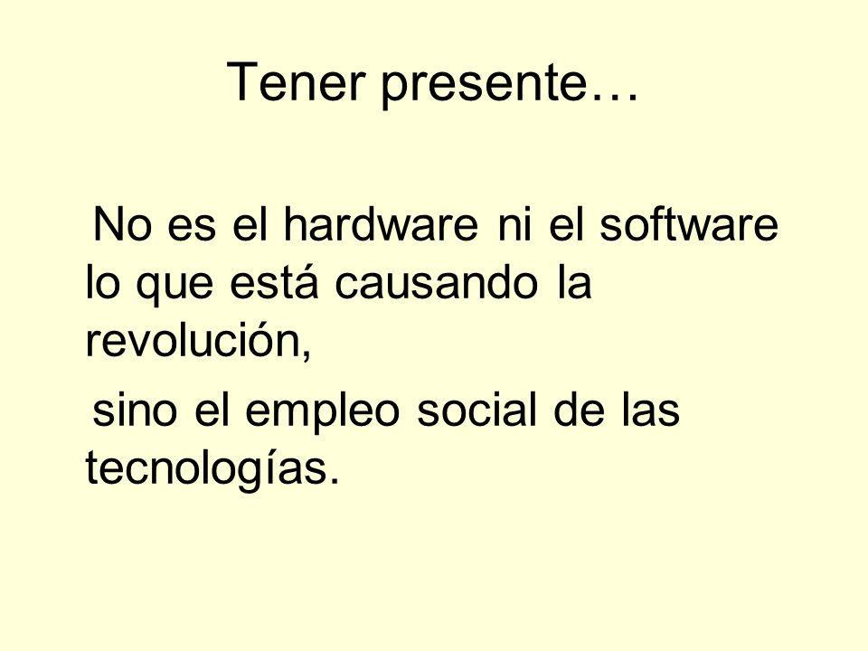 Tener presente… No es el hardware ni el software lo que está causando la revolución, sino el empleo social de las tecnologías.