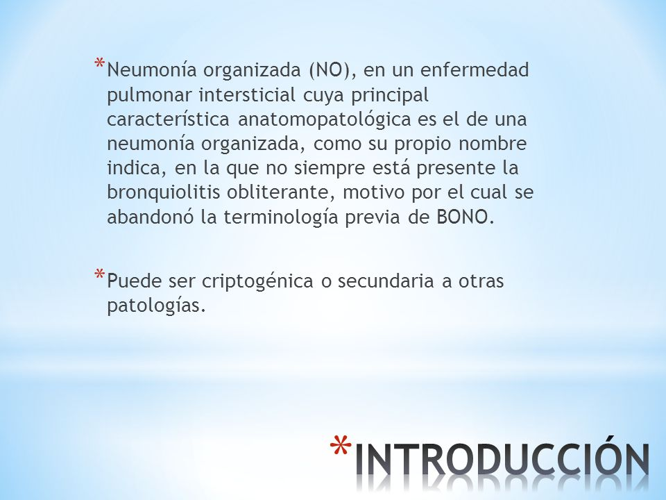 Neumonía organizada (NO), en un enfermedad pulmonar intersticial cuya principal característica anatomopatológica es el de una neumonía organizada, como su propio nombre indica, en la que no siempre está presente la bronquiolitis obliterante, motivo por el cual se abandonó la terminología previa de BONO.
