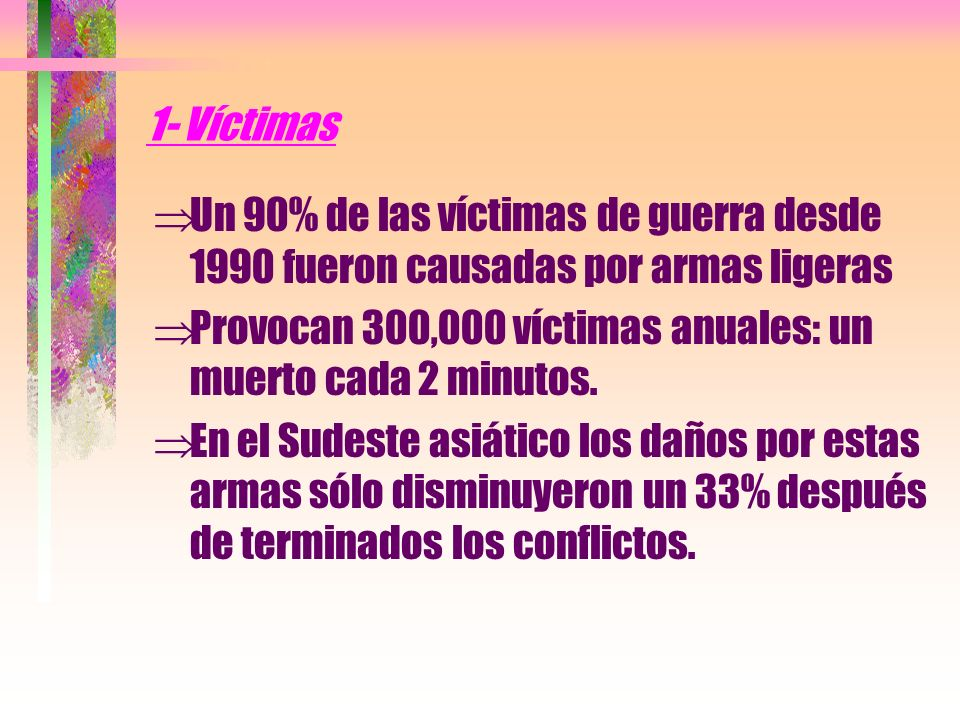 1- Víctimas Un 90% de las víctimas de guerra desde 1990 fueron causadas por armas ligeras.
