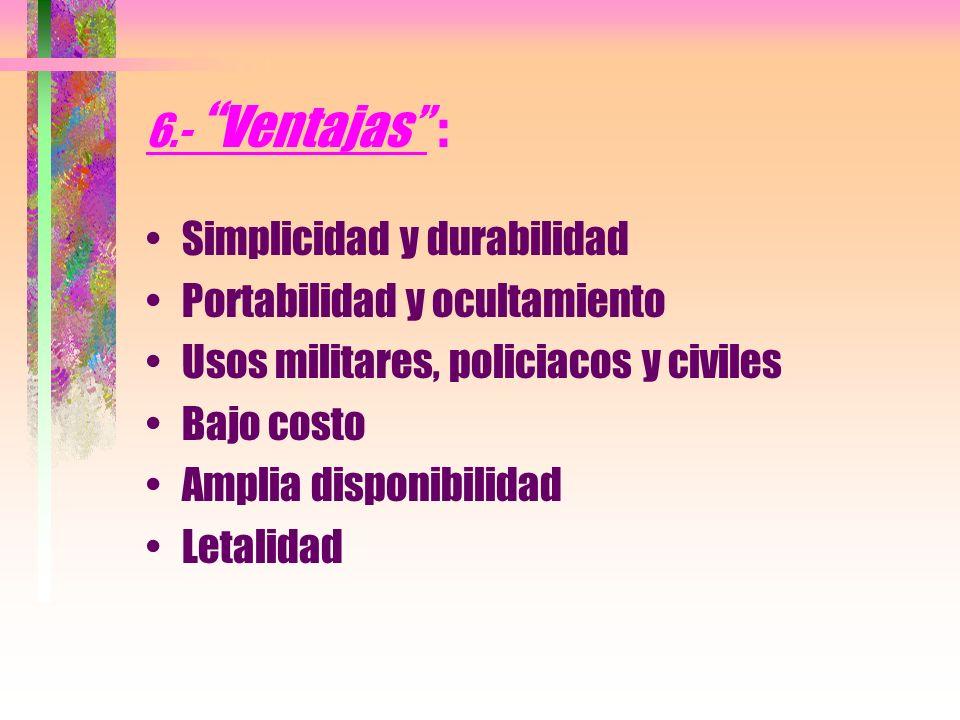 6.- Ventajas : Simplicidad y durabilidad. Portabilidad y ocultamiento. Usos militares, policiacos y civiles.
