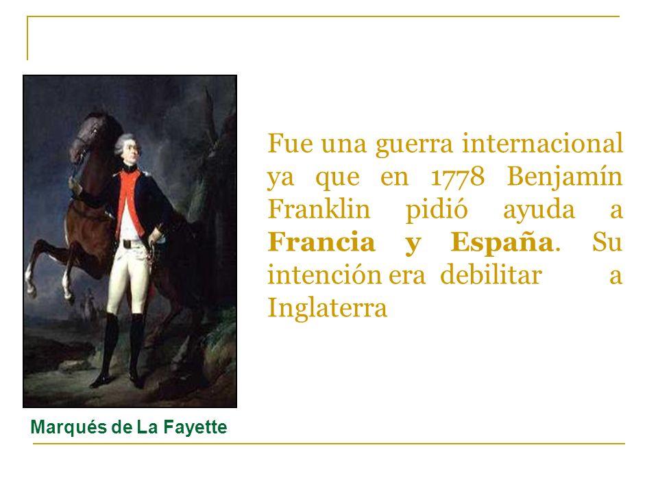 Fue una guerra internacional ya que en 1778 Benjamín Franklin pidió ayuda a Francia y España. Su intención era debilitar a Inglaterra