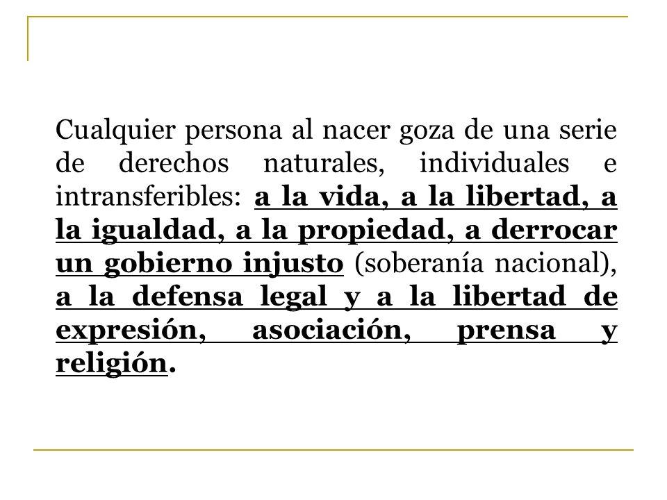 Cualquier persona al nacer goza de una serie de derechos naturales, individuales e intransferibles: a la vida, a la libertad, a la igualdad, a la propiedad, a derrocar un gobierno injusto (soberanía nacional), a la defensa legal y a la libertad de expresión, asociación, prensa y religión.