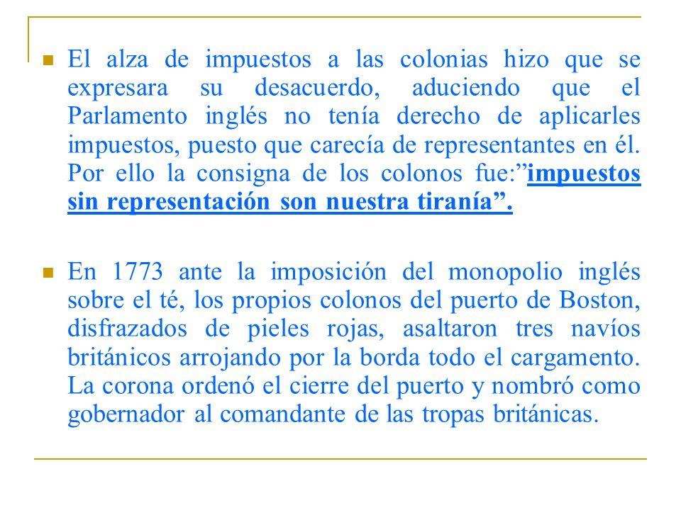 El alza de impuestos a las colonias hizo que se expresara su desacuerdo, aduciendo que el Parlamento inglés no tenía derecho de aplicarles impuestos, puesto que carecía de representantes en él. Por ello la consigna de los colonos fue: impuestos sin representación son nuestra tiranía .