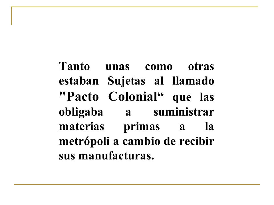 Tanto unas como otras estaban Sujetas al llamado Pacto Colonial que las obligaba a suministrar materias primas a la metrópoli a cambio de recibir sus manufacturas.