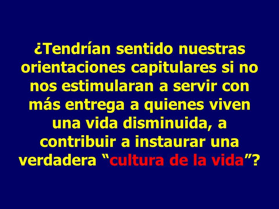 ¿Tendrían sentido nuestras orientaciones capitulares si no nos estimularan a servir con más entrega a quienes viven una vida disminuida, a contribuir a instaurar una verdadera cultura de la vida