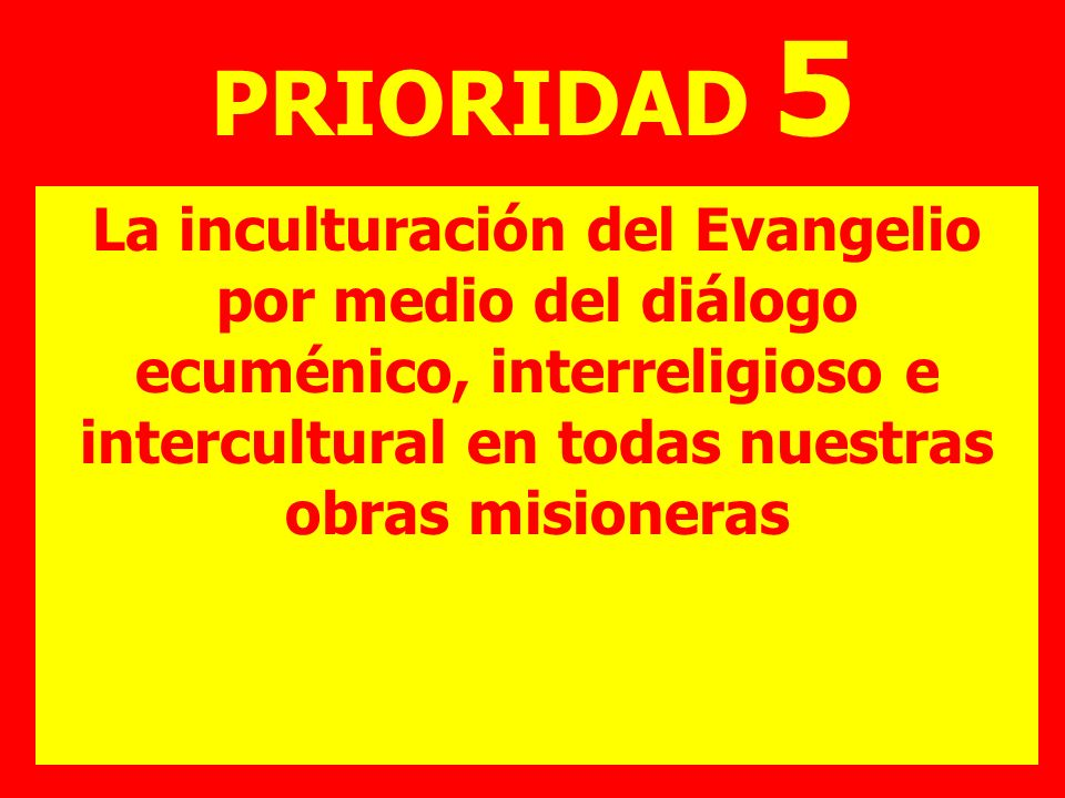 PRIORIDAD 5 La inculturación del Evangelio por medio del diálogo ecuménico, interreligioso e intercultural en todas nuestras obras misioneras.