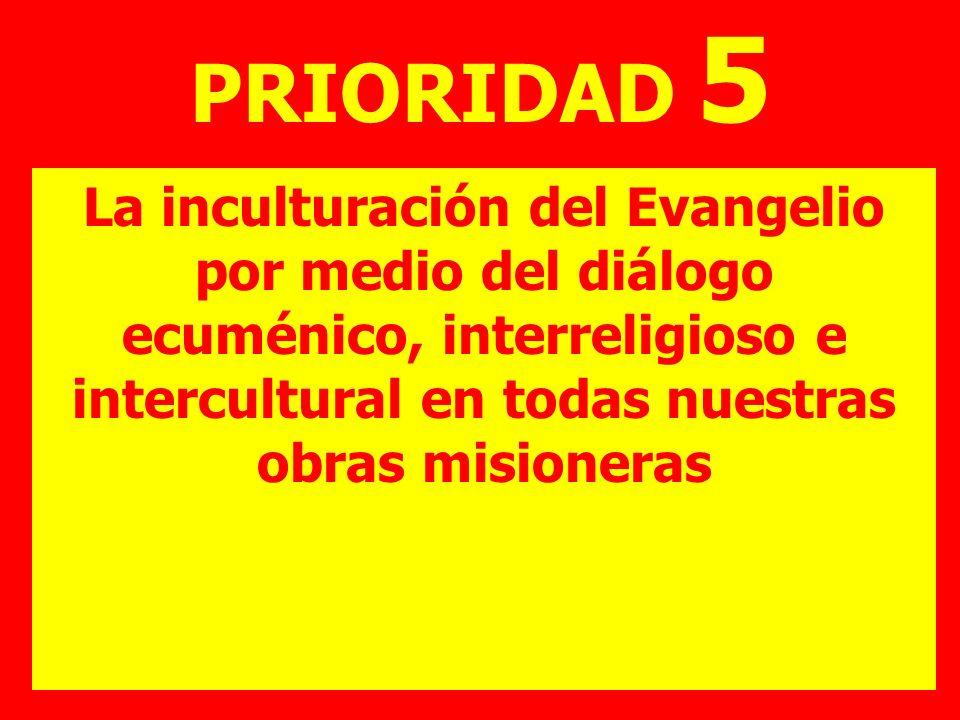 PRIORIDAD 5La inculturación del Evangelio por medio del diálogo ecuménico, interreligioso e intercultural en todas nuestras obras misioneras.