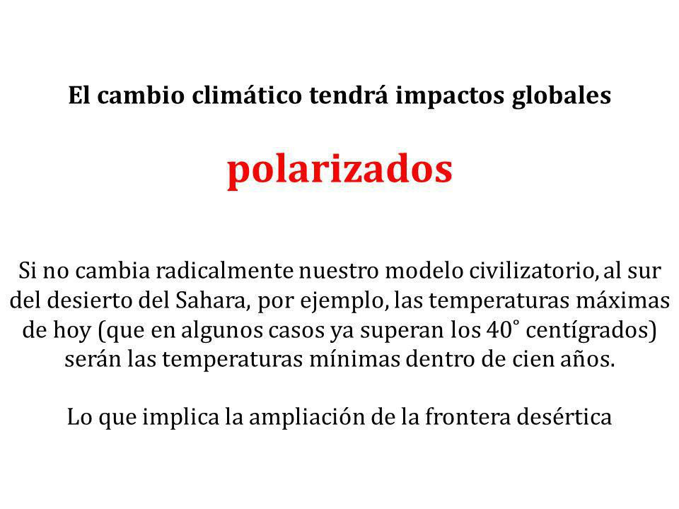 El cambio climático tendrá impactos globales polarizados Si no cambia radicalmente nuestro modelo civilizatorio, al sur del desierto del Sahara, por ejemplo, las temperaturas máximas de hoy (que en algunos casos ya superan los 40˚ centígrados) serán las temperaturas mínimas dentro de cien años.