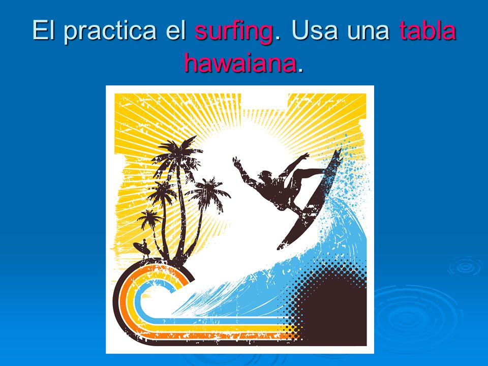 El practica el surfing. Usa una tabla hawaiana.