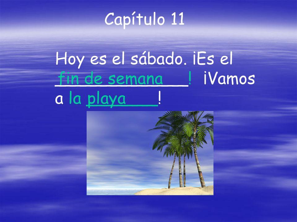 Capítulo 11 Hoy es el sábado. ¡Es el _____________! ¡Vamos a la _______! fin de semana playa