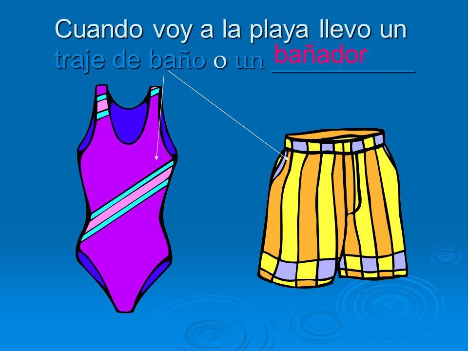 Cuando voy a la playa llevo un traje de baño o un ___________