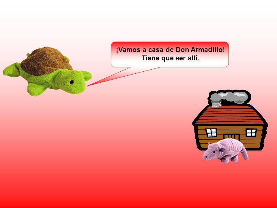 ¡Vamos a casa de Don Armadillo! Tiene que ser allí.
