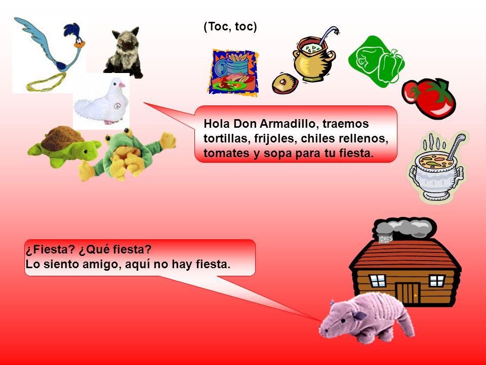 (Toc, toc) Hola Don Armadillo, traemos tortillas, frijoles, chiles rellenos, tomates y sopa para tu fiesta.