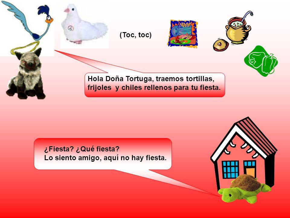 (Toc, toc) Hola Doña Tortuga, traemos tortillas, frijoles y chiles rellenos para tu fiesta. ¿Fiesta ¿Qué fiesta