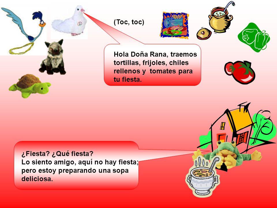 (Toc, toc) Hola Doña Rana, traemos tortillas, frijoles, chiles rellenos y tomates para tu fiesta. ¿Fiesta ¿Qué fiesta
