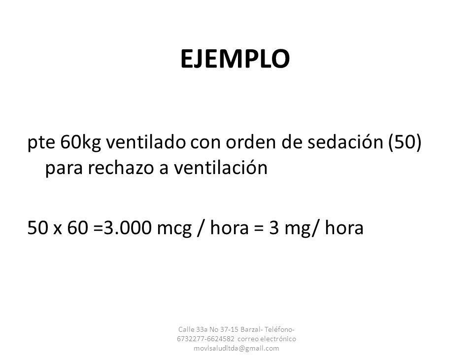 EJEMPLO pte 60kg ventilado con orden de sedación (50) para rechazo a ventilación 50 x 60 =3.000 mcg / hora = 3 mg/ hora