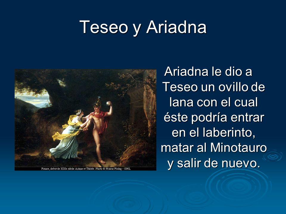 Teseo y Ariadna Ariadna le dio a Teseo un ovillo de lana con el cual éste podría entrar en el laberinto, matar al Minotauro y salir de nuevo.