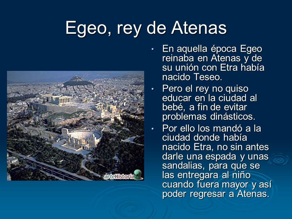 Egeo, rey de Atenas En aquella época Egeo reinaba en Atenas y de su unión con Etra había nacido Teseo.