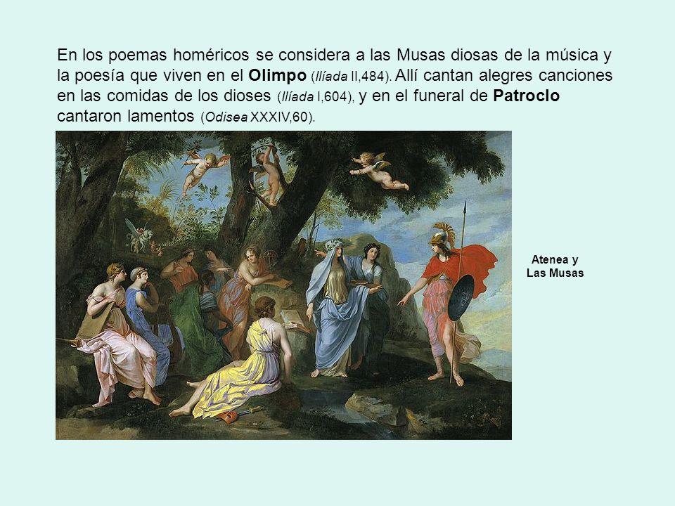 En los poemas homéricos se considera a las Musas diosas de la música y la poesía que viven en el Olimpo (Ilíada II,484). Allí cantan alegres canciones en las comidas de los dioses (Ilíada I,604), y en el funeral de Patroclo cantaron lamentos (Odisea XXXIV,60).