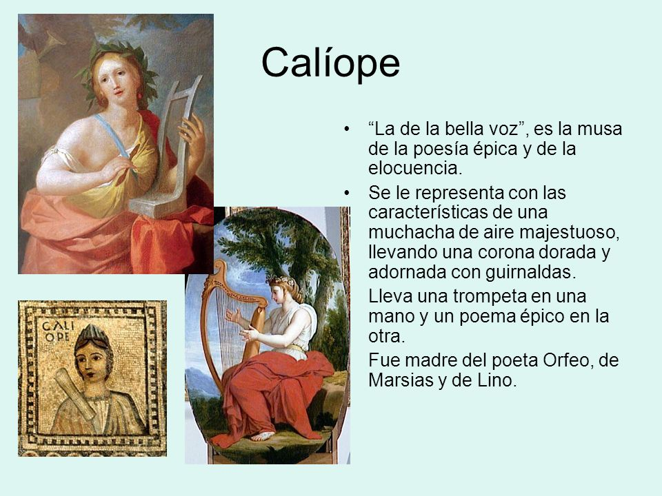 Calíope La de la bella voz , es la musa de la poesía épica y de la elocuencia.