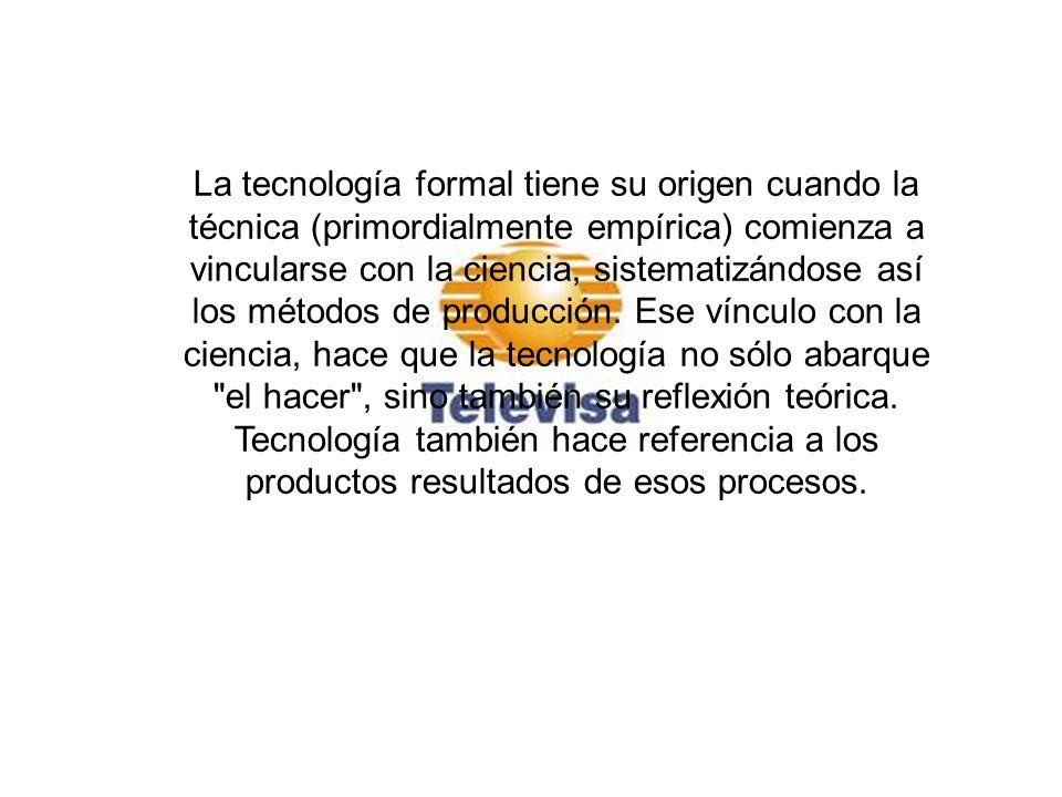 La tecnología formal tiene su origen cuando la técnica (primordialmente empírica) comienza a vincularse con la ciencia, sistematizándose así los métodos de producción. Ese vínculo con la ciencia, hace que la tecnología no sólo abarque el hacer , sino también su reflexión teórica. Tecnología también hace referencia a los productos resultados de esos procesos.