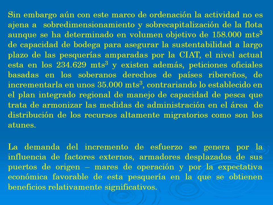 Sin embargo aún con este marco de ordenación la actividad no es ajena a sobredimensionamiento y sobrecapitalización de la flota aunque se ha determinado en volumen objetivo de 158.000 mts3 de capacidad de bodega para asegurar la sustentabilidad a largo plazo de las pesquerías amparadas por la CIAT, el nivel actual esta en los 234.629 mts3 y existen además, peticiones oficiales basadas en los soberanos derechos de países ribereños, de incrementarla en unos 35.000 mts3, contrariando lo establecido en el plan integrado regional de manejo de capacidad de pesca que trata de armonizar las medidas de administración en el área de distribución de los recursos altamente migratorios como son los atunes.