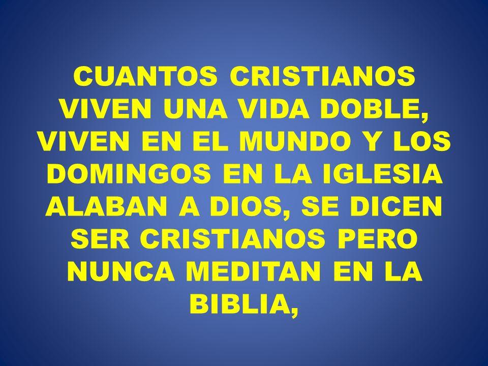CUANTOS CRISTIANOS VIVEN UNA VIDA DOBLE, VIVEN EN EL MUNDO Y LOS DOMINGOS EN LA IGLESIA ALABAN A DIOS, SE DICEN SER CRISTIANOS PERO NUNCA MEDITAN EN LA BIBLIA,