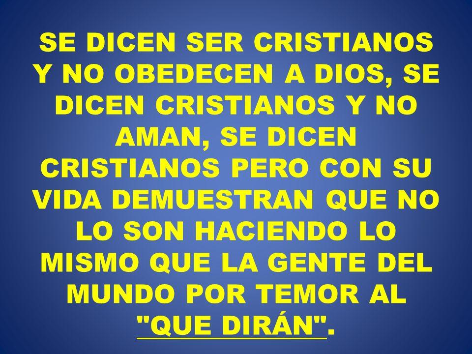 SE DICEN SER CRISTIANOS Y NO OBEDECEN A DIOS, SE DICEN CRISTIANOS Y NO AMAN, SE DICEN CRISTIANOS PERO CON SU VIDA DEMUESTRAN QUE NO LO SON HACIENDO LO MISMO QUE LA GENTE DEL MUNDO POR TEMOR AL QUE DIRÁN .