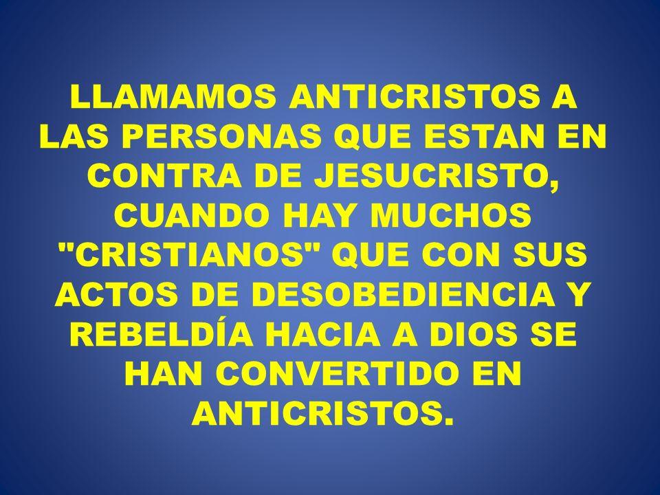 LLAMAMOS ANTICRISTOS A LAS PERSONAS QUE ESTAN EN CONTRA DE JESUCRISTO, CUANDO HAY MUCHOS CRISTIANOS QUE CON SUS ACTOS DE DESOBEDIENCIA Y REBELDÍA HACIA A DIOS SE HAN CONVERTIDO EN ANTICRISTOS.