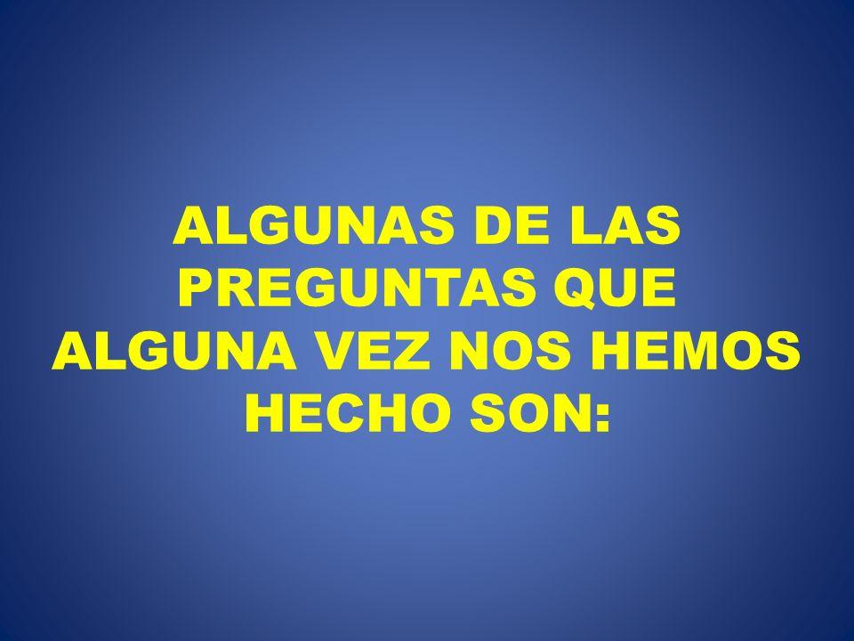 ALGUNAS DE LAS PREGUNTAS QUE ALGUNA VEZ NOS HEMOS HECHO SON: