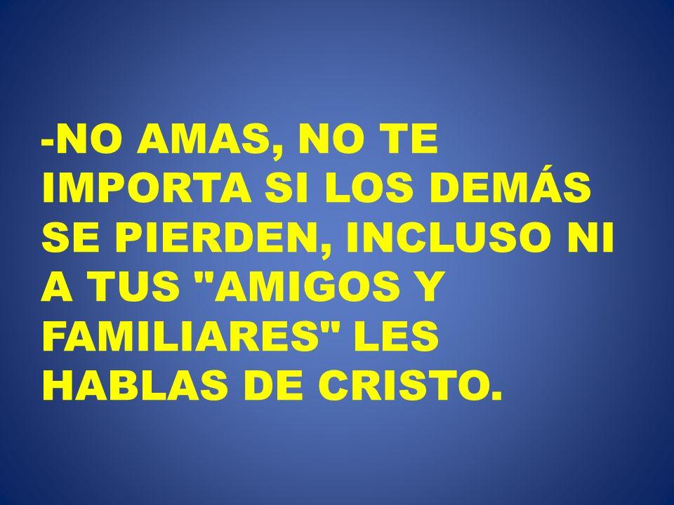 NO AMAS, NO TE IMPORTA SI LOS DEMÁS SE PIERDEN, INCLUSO NI A TUS AMIGOS Y FAMILIARES LES HABLAS DE CRISTO.