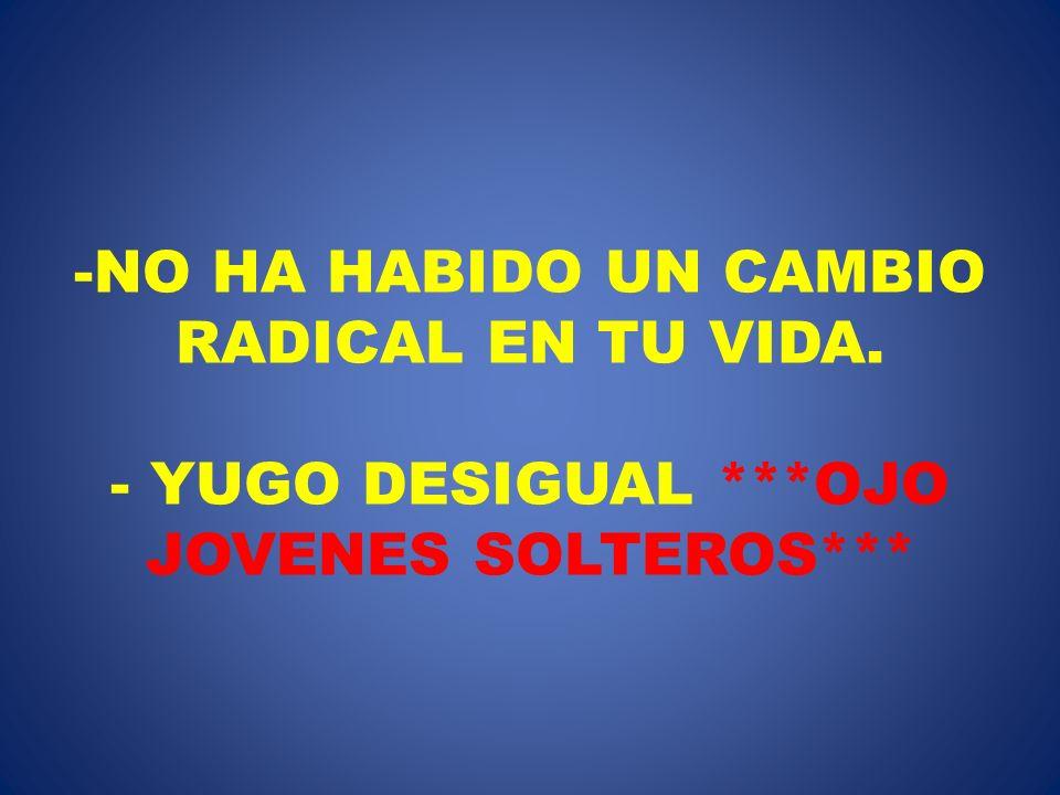 NO HA HABIDO UN CAMBIO RADICAL EN TU VIDA. - YUGO DESIGUAL