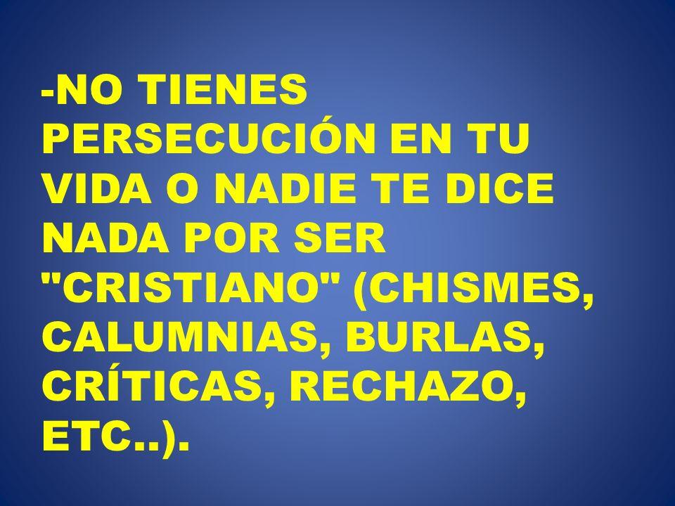 NO TIENES PERSECUCIÓN EN TU VIDA O NADIE TE DICE NADA POR SER CRISTIANO (CHISMES, CALUMNIAS, BURLAS, CRÍTICAS, RECHAZO, ETC..).
