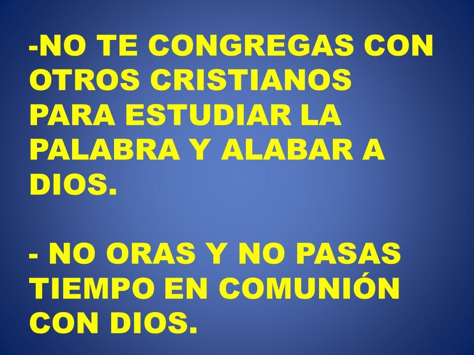 NO TE CONGREGAS CON OTROS CRISTIANOS PARA ESTUDIAR LA PALABRA Y ALABAR A DIOS.