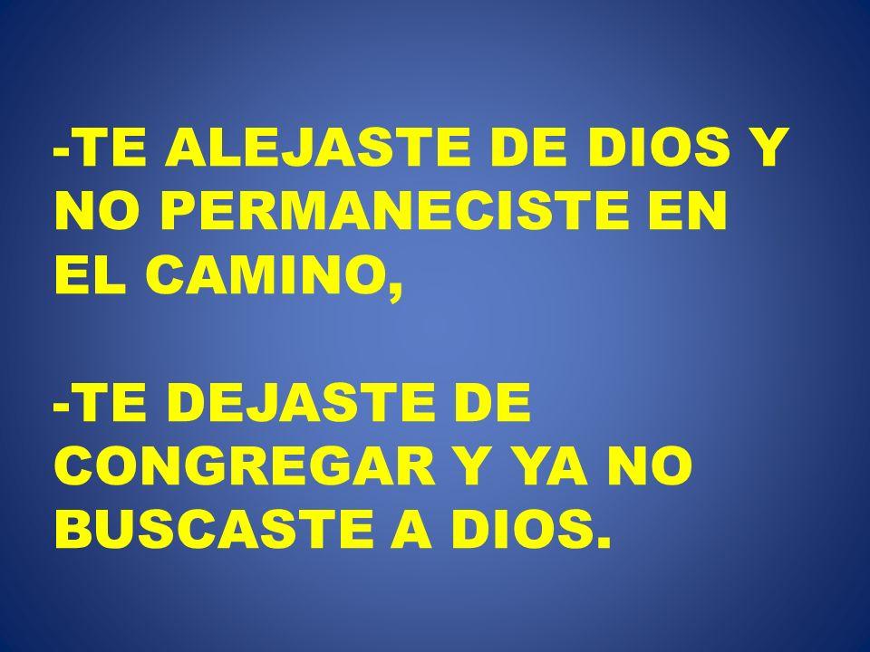 TE ALEJASTE DE DIOS Y NO PERMANECISTE EN EL CAMINO, -TE DEJASTE DE CONGREGAR Y YA NO BUSCASTE A DIOS.