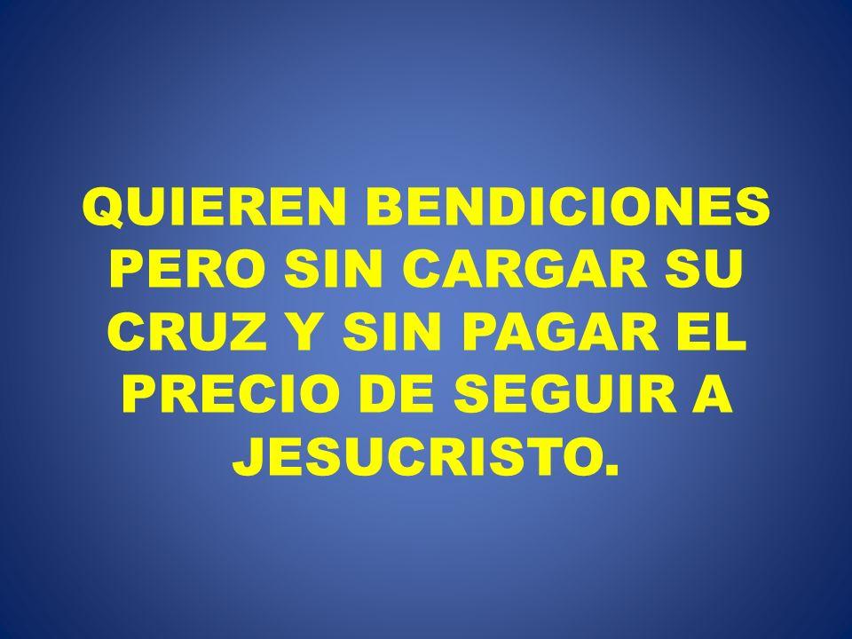 QUIEREN BENDICIONES PERO SIN CARGAR SU CRUZ Y SIN PAGAR EL PRECIO DE SEGUIR A JESUCRISTO.