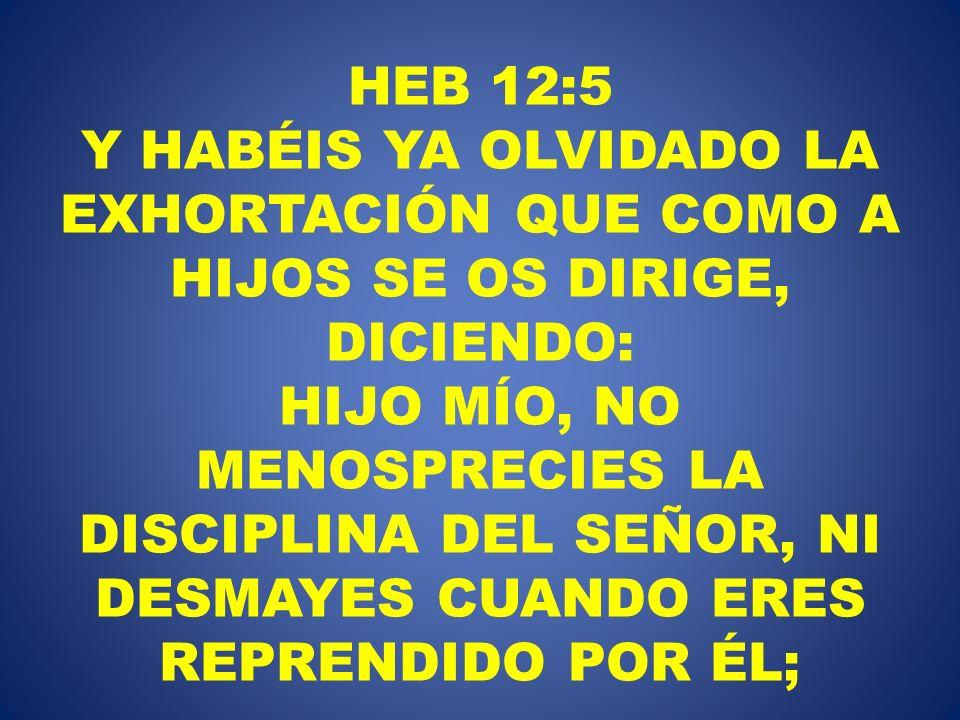 HEB 12:5 Y HABÉIS YA OLVIDADO LA EXHORTACIÓN QUE COMO A HIJOS SE OS DIRIGE, DICIENDO: HIJO MÍO, NO MENOSPRECIES LA DISCIPLINA DEL SEÑOR, NI DESMAYES CUANDO ERES REPRENDIDO POR ÉL;