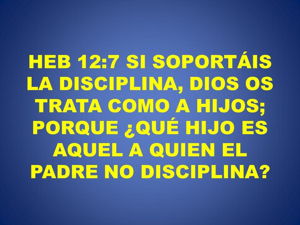 HEB 12:7 SI SOPORTÁIS LA DISCIPLINA, DIOS OS TRATA COMO A HIJOS; PORQUE ¿QUÉ HIJO ES AQUEL A QUIEN EL PADRE NO DISCIPLINA