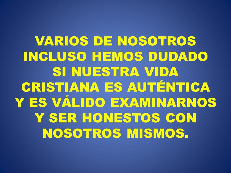 VARIOS DE NOSOTROS INCLUSO HEMOS DUDADO SI NUESTRA VIDA CRISTIANA ES AUTÉNTICA Y ES VÁLIDO EXAMINARNOS Y SER HONESTOS CON NOSOTROS MISMOS.