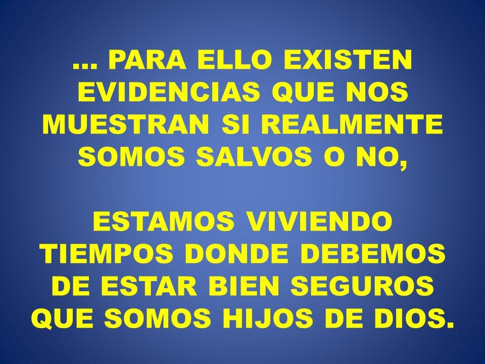 … PARA ELLO EXISTEN EVIDENCIAS QUE NOS MUESTRAN SI REALMENTE SOMOS SALVOS O NO, ESTAMOS VIVIENDO TIEMPOS DONDE DEBEMOS DE ESTAR BIEN SEGUROS QUE SOMOS HIJOS DE DIOS.