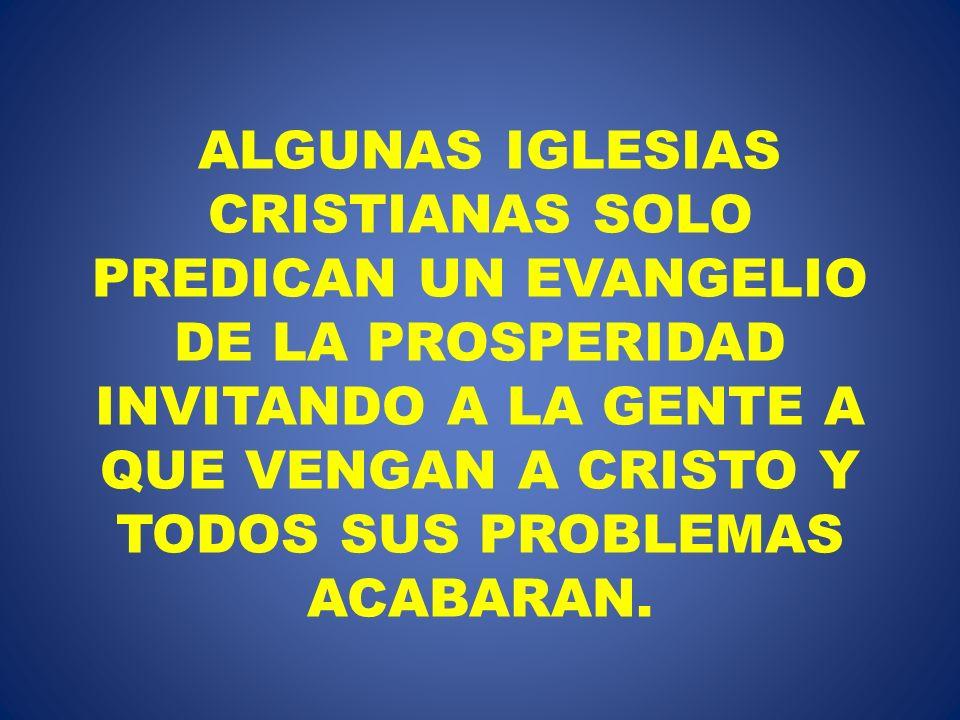 ALGUNAS IGLESIAS CRISTIANAS SOLO PREDICAN UN EVANGELIO DE LA PROSPERIDAD INVITANDO A LA GENTE A QUE VENGAN A CRISTO Y TODOS SUS PROBLEMAS ACABARAN.